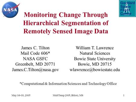 May 16-18, 2005MultTemp 2005, Biloxi, MS1 Monitoring Change Through Hierarchical Segmentation of Remotely Sensed Image Data James C. Tilton Mail Code 606*