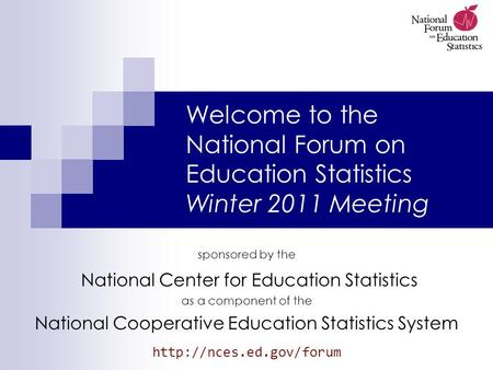 Welcome to the National Forum on Education Statistics Winter 2011 Meeting sponsored by the National Center for Education Statistics as a component of the.