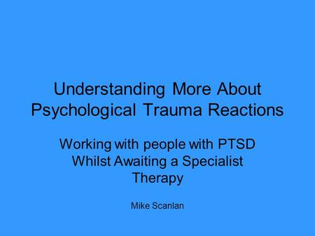 Understanding More About Psychological Trauma Reactions Working with people with PTSD Whilst Awaiting a Specialist Therapy Mike Scanlan.