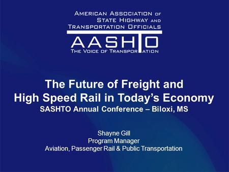 The Future of Freight and High Speed Rail in Today's Economy SASHTO Annual Conference – Biloxi, MS Shayne Gill Program Manager Aviation, Passenger Rail.
