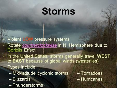 Storms Violent LOW pressure systems Rotate counterclockwise in N. Hemisphere due to Coriolis Effect In the United States, storms generally travel WEST.