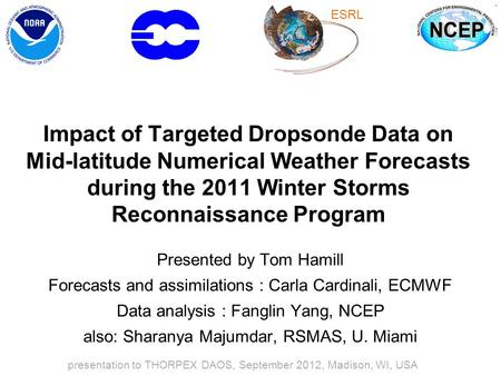 Impact of Targeted Dropsonde Data on Mid-latitude Numerical Weather Forecasts during the 2011 Winter Storms Reconnaissance Program Presented by Tom Hamill.