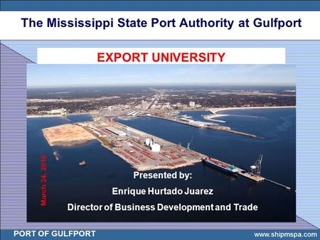 The Mississippi State Port Authority at Gulfport PORT OF GULFPORT 1 www.shipmspa.com PORT OF GULFPORT EXPORT UNIVERSITY Presented by: Enrique Hurtado Juarez.