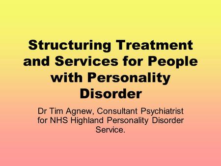Structuring Treatment and Services for People with Personality Disorder Dr Tim Agnew, Consultant Psychiatrist for NHS Highland Personality Disorder Service.