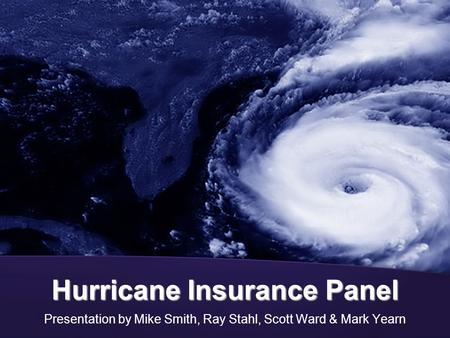 Hurricane Insurance Panel Presentation by Mike Smith, Ray Stahl, Scott Ward & Mark Yearn.