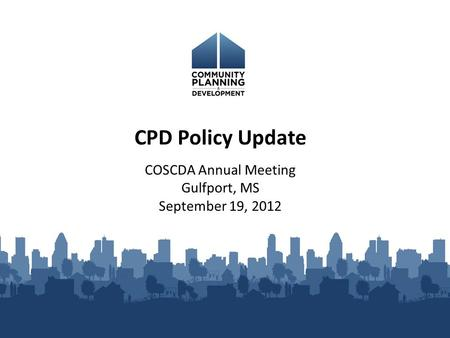 COSCDA Annual Meeting Gulfport, MS September 19, 2012 CPD Policy Update.