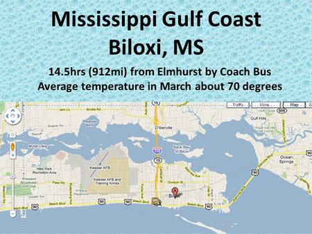Mississippi Gulf Coast Biloxi, MS 14.5hrs (912mi) from Elmhurst by Coach Bus Average temperature in March about 70 degrees.