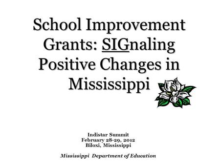 Indistar Summit February 28-29, 2012 Biloxi, Mississippi Mississippi Department of Education School Improvement Grants: SIGnaling Positive Changes in Mississippi.