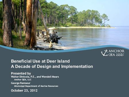 Beneficial Use at Deer Island A Decade of Design and Implementation Presented by Walter Dinicola, P.E., and Wendell Mears Anchor QEA, LLC George Ramseur.