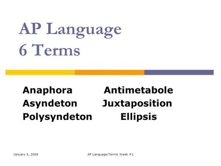 January 5, 2009AP Language/Terms Week #1 AP Language 6 Terms Anaphora Antimetabole Asyndeton Juxtaposition Polysyndeton Ellipsis.