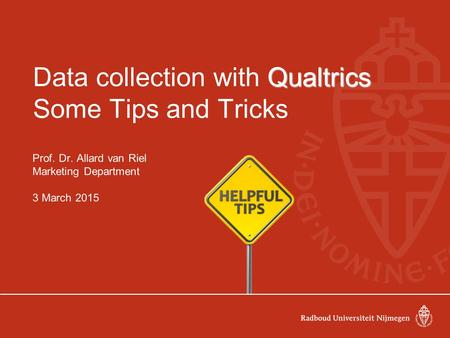 Qualtrics Data collection with Qualtrics Some Tips and Tricks Prof. Dr. Allard van Riel Marketing Department 3 March 2015.