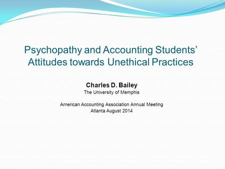 Psychopathy and Accounting Students' Attitudes towards Unethical Practices Charles D. Bailey The University of Memphis American Accounting Association.