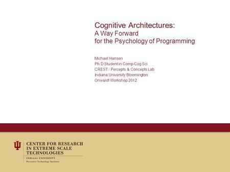 Cognitive Architectures: A Way Forward for the Psychology of Programming Michael Hansen Ph.D Student in Comp/Cog Sci CREST / Percepts & Concepts Lab Indiana.