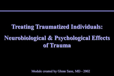 Treating Traumatized Individuals: Neurobiological & Psychological Effects of Trauma Module created by Glenn Saxe, MD - 2002.