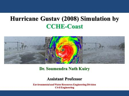 Environmental and Water Resources Engineering Division Civil Engineering Dr. Soumendra Nath Kuiry Assistant Professor Hurricane Gustav (2008) Simulation.