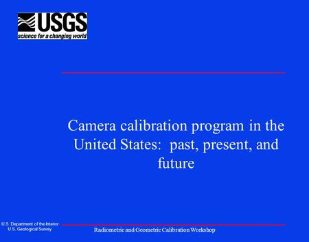Radiometric and Geometric Calibration Workshop Camera calibration program in the United States: past, present, and future U.S. Department of the Interior.