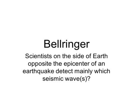 Bellringer Scientists on the side of Earth opposite the epicenter of an earthquake detect mainly which seismic wave(s)?