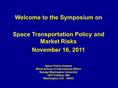 Welcome to the Symposium on Space Transportation Policy and Market Risks November 16, 2011 Space Policy Institute Elliott School of International Affairs.