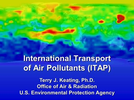 Terry J. Keating, Ph.D. Office of Air & Radiation U.S. Environmental Protection Agency International Transport of Air Pollutants (ITAP)