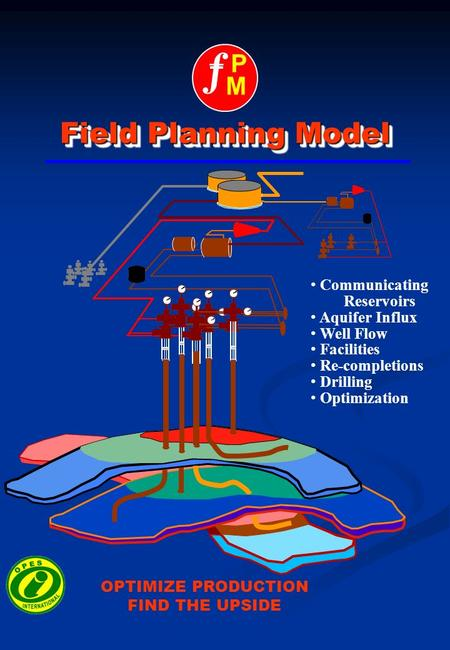 Ƒ PM PM Field Planning Model Communicating Reservoirs Aquifer Influx Well Flow Facilities Re-completions Drilling Optimization OPTIMIZE PRODUCTION FIND.