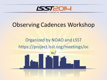 Observing Cadences Workshop Organized by NOAO and LSST https://project.lsst.org/meetings/oc w/