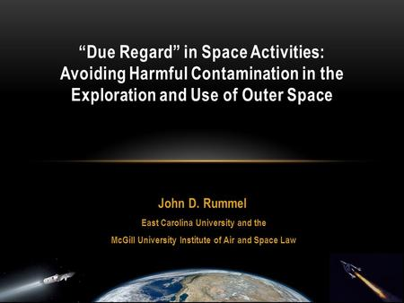 "John D. Rummel East Carolina University and the McGill University Institute of Air and Space Law ""Due Regard"" in Space Activities: Avoiding Harmful Contamination."