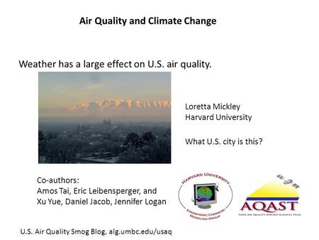 Air Quality and Climate Change Co-authors: Amos Tai, Eric Leibensperger, and Xu Yue, Daniel Jacob, Jennifer Logan What U.S. city is this? Loretta Mickley.