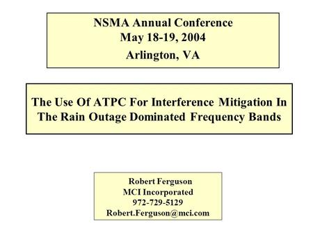 The Use Of ATPC For Interference Mitigation In The Rain Outage Dominated Frequency Bands NSMA Annual Conference May 18-19, 2004 Arlington, VA Robert Ferguson.