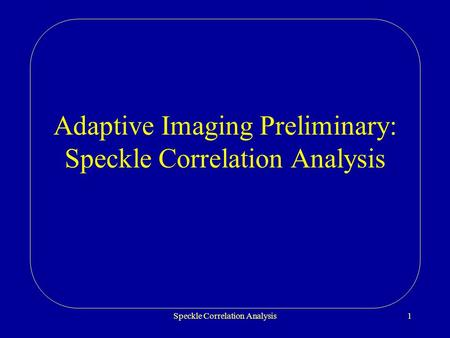 Speckle Correlation Analysis1 Adaptive Imaging Preliminary: Speckle Correlation Analysis.