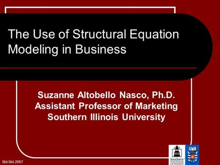 Bió Bió 2007 The Use of Structural Equation Modeling in Business Suzanne Altobello Nasco, Ph.D. Assistant Professor of Marketing Southern Illinois University.