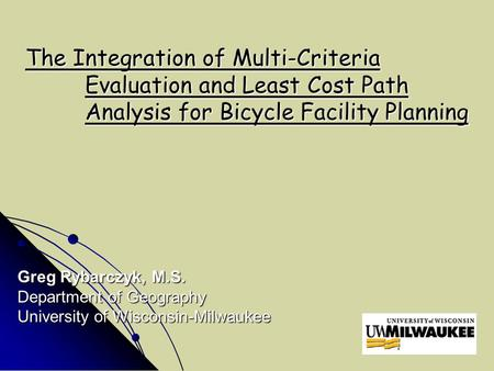 The Integration of Multi-Criteria Evaluation and Least Cost Path Analysis for Bicycle Facility Planning Greg Rybarczyk, M.S. Department of Geography University.