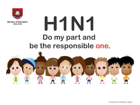 Copyright © Ministry of Education, Singapore.. Points to note about H1N1 The virus can mutate and become deadlier. There are over 60,000 cases now worldwide.