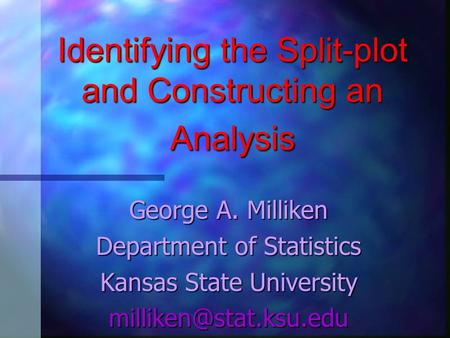 Identifying the Split-plot and Constructing an Analysis George A. Milliken Department of Statistics Kansas State University