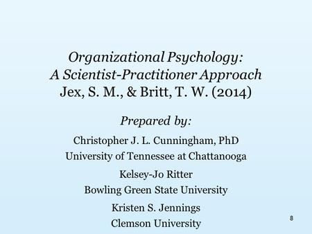 Organizational Psychology: A Scientist-Practitioner Approach Jex, S. M., & Britt, T. W. (2014) Prepared by: Christopher J. L. Cunningham, PhD University.
