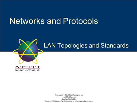 LAN Topologies and Standards Networks and Protocols Prepared by: TGK First Prepared on: Last Modified on: Quality checked by: Copyright 2009 Asia Pacific.