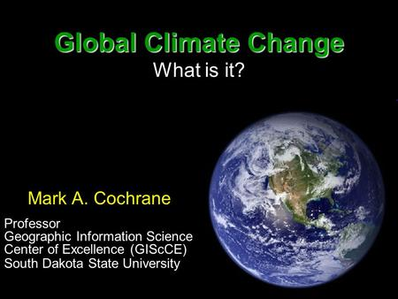 Global Climate Change Global Climate Change What is it? Mark A. Cochrane Professor Geographic Information Science Center of Excellence (GIScCE) South Dakota.