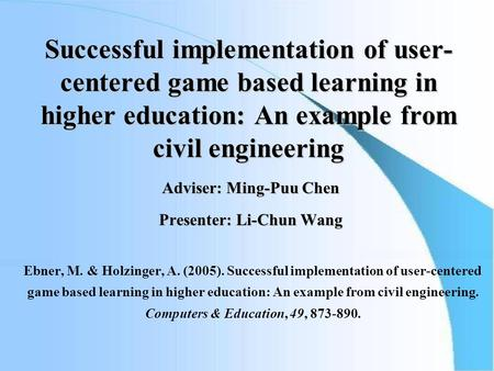 Successful implementation of user- centered game based learning in higher education: An example from civil engineering Adviser: Ming-Puu Chen Presenter: