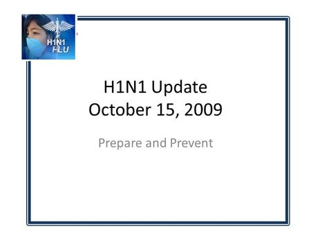 H1N1 Update October 15, 2009 Prepare and Prevent.