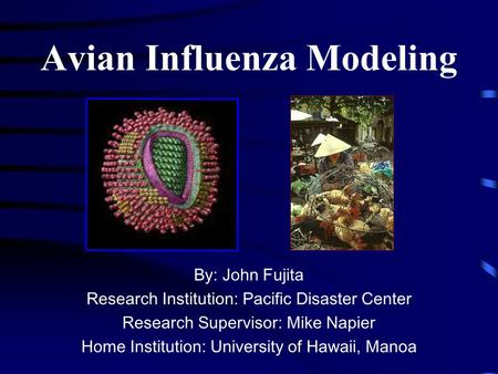 Avian Influenza Modeling By: John Fujita Research Institution: Pacific Disaster Center Research Supervisor: Mike Napier Home Institution: University of.