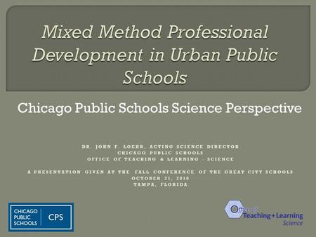 Chicago Public Schools Science Perspective DR. JOHN F. LOEHR, ACTING SCIENCE DIRECTOR CHICAGO PUBLIC SCHOOLS OFFICE OF TEACHING & LEARNING - SCIENCE A.