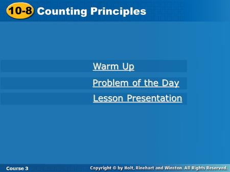 10-8 Counting Principles Course 3 Warm Up Warm Up Problem of the Day Problem of the Day Lesson Presentation Lesson Presentation.