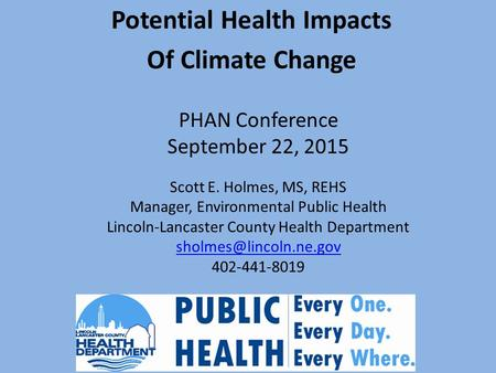 PHAN Conference September 22, 2015 Potential Health Impacts Of Climate Change Scott E. Holmes, MS, REHS Manager, Environmental Public Health Lincoln-Lancaster.