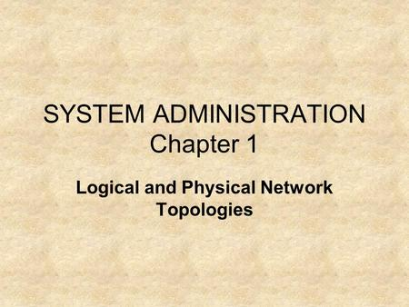 SYSTEM ADMINISTRATION Chapter 1 Logical and Physical Network Topologies.