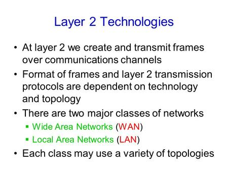 Layer 2 Technologies At layer 2 we create and transmit frames over communications channels Format of frames and layer 2 transmission protocols are dependent.