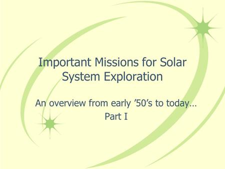 Important Missions for Solar System Exploration An overview from early '50's to today… Part I.