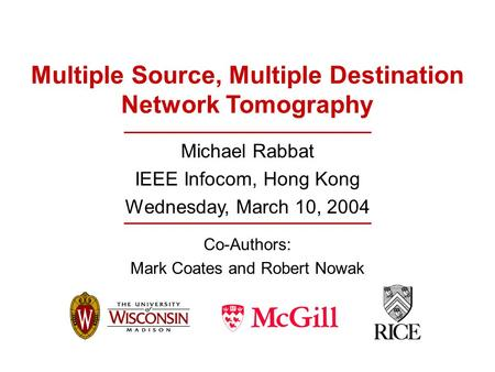 Multiple Source, Multiple Destination Network Tomography Michael Rabbat IEEE Infocom, Hong Kong Wednesday, March 10, 2004 Co-Authors: Mark Coates and Robert.