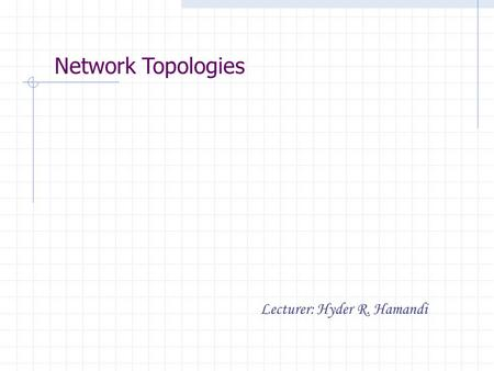 Network Topologies Lecturer: Hyder R. Hamandi. Network Topologies Physical topologies describe how the cables are run in the network A topology is a way.