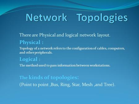 There are Physical and logical network layout. Physical : Topology of a network refers to the configuration of cables, computers, and other peripherals.