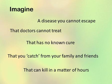Imagine A disease you cannot escape That doctors cannot treat That has no known cure That you 'catch' from your family and friends That can kill in a matter.