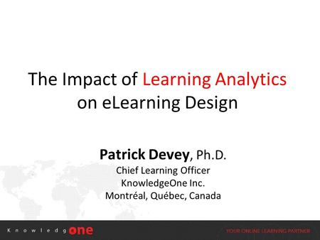 The Impact of Learning Analytics on eLearning Design Patrick Devey, Ph.D. Chief Learning Officer KnowledgeOne Inc. Montréal, Québec, Canada.